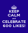 KEEP CALM and CELEBRATE 600 LIKES! - Personalised Poster A4 size