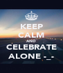 KEEP CALM AND CELEBRATE ALONE -_- - Personalised Poster A4 size