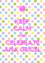 KEEP CALM AND CELEBRATE ANA GRICEL - Personalised Poster A4 size