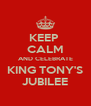 KEEP  CALM AND CELEBRATE KING TONY'S JUBILEE - Personalised Poster A4 size