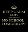 KEEP CALM AND  CELEBRATE ! NO SCHOOL  TOMORROW! - Personalised Poster A4 size