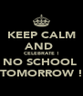 KEEP CALM AND  CELEBRATE ! NO SCHOOL  TOMORROW ! - Personalised Poster A4 size
