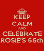 KEEP CALM AND CELEBRATE ROSIE'S 65th - Personalised Poster A4 size