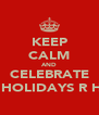KEEP CALM AND CELEBRATE THE HOLIDAYS R HERE - Personalised Poster A4 size