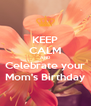 KEEP CALM AND Celebrate your Mom's Birthday - Personalised Poster A4 size