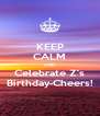 KEEP CALM AND Celebrate Z's Birthday-Cheers! - Personalised Poster A4 size