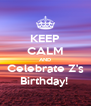 KEEP CALM AND Celebrate Z's Birthday!  - Personalised Poster A4 size