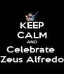 KEEP CALM AND Celebrate  Zeus Alfredo - Personalised Poster A4 size