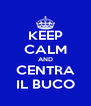 KEEP CALM AND CENTRA IL BUCO - Personalised Poster A4 size