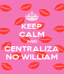 KEEP CALM AND CENTRALIZA NO WILLIAM - Personalised Poster A4 size