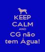 KEEP CALM AND CG não tem Água! - Personalised Poster A4 size