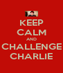 KEEP CALM AND CHALLENGE CHARLIE - Personalised Poster A4 size