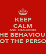 KEEP CALM AND CHALLENGE THE BEHAVIOUR NOT THE PERSON - Personalised Poster A4 size