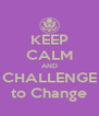 KEEP CALM AND CHALLENGE to Change - Personalised Poster A4 size