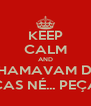 KEEP CALM AND CHAMAVAM DE  PEÇAS NÉ... PEÇAS... - Personalised Poster A4 size