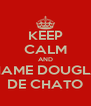 KEEP CALM AND CHAME DOUGLAS DE CHATO - Personalised Poster A4 size