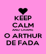 KEEP CALM AND CHAME O ARTHUR DE FADA - Personalised Poster A4 size