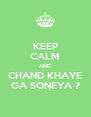 KEEP CALM AND CHAND KHAYE GA SONEYA ? - Personalised Poster A4 size