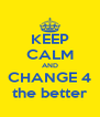 KEEP CALM AND CHANGE 4 the better - Personalised Poster A4 size