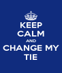 KEEP CALM AND CHANGE MY TIE - Personalised Poster A4 size