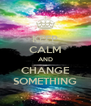 KEEP CALM AND CHANGE SOMETHING - Personalised Poster A4 size
