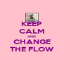 KEEP CALM AND CHANGE THE FLOW - Personalised Poster A4 size