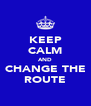 KEEP CALM AND CHANGE THE ROUTE - Personalised Poster A4 size