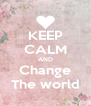 KEEP CALM AND Change The world - Personalised Poster A4 size