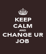 KEEP CALM AND CHANGE UR JOB - Personalised Poster A4 size