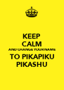 KEEP CALM AND CHANGE YOUR NAME TO PIKAPIKU PIKASHU - Personalised Poster A4 size