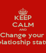 KEEP CALM AND Change your  Relatioship statua - Personalised Poster A4 size
