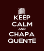 KEEP CALM AND CHAPA QUENTE - Personalised Poster A4 size