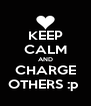 KEEP CALM AND CHARGE OTHERS :p  - Personalised Poster A4 size