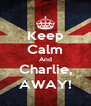 Keep Calm And Charlie, AWAY! - Personalised Poster A4 size