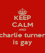 KEEP CALM AND charlie turner is gay - Personalised Poster A4 size
