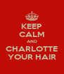 KEEP CALM AND CHARLOTTE YOUR HAIR - Personalised Poster A4 size