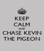 KEEP CALM AND CHASE KEVIN THE PIGEON - Personalised Poster A4 size