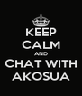 KEEP CALM AND CHAT WITH AKOSUA - Personalised Poster A4 size