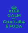 KEEP CALM AND CHATUBA É FODA - Personalised Poster A4 size