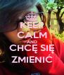 KEEP CALM AND CHCĘ SIĘ ZMIENIĆ - Personalised Poster A4 size