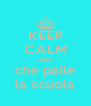 KEEP CALM AND che palle la scuola - Personalised Poster A4 size