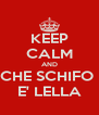 KEEP CALM AND CHE SCHIFO  E' LELLA - Personalised Poster A4 size