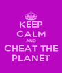 KEEP CALM AND CHEAT THE PLANET - Personalised Poster A4 size