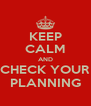 KEEP CALM AND CHECK YOUR PLANNING - Personalised Poster A4 size