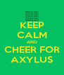 KEEP CALM AND CHEER FOR AXYLUS - Personalised Poster A4 size