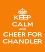 KEEP CALM AND CHEER FOR CHANDLER - Personalised Poster A4 size