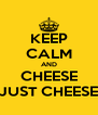 KEEP CALM AND CHEESE JUST CHEESE - Personalised Poster A4 size