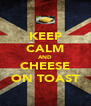 KEEP CALM AND CHEESE ON TOAST - Personalised Poster A4 size