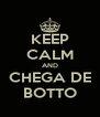 KEEP CALM AND CHEGA DE BOTTO - Personalised Poster A4 size