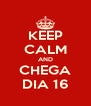 KEEP CALM AND CHEGA DIA 16 - Personalised Poster A4 size